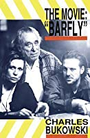 "The Movie: ""Barfly"": An Original Screenplay by Charles Bukowski for a Film by Barbet Schroeder"