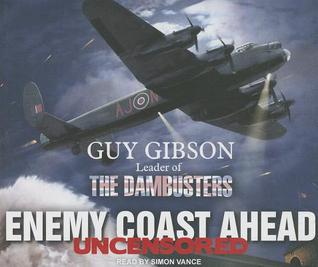 Enemy Coast Ahead: Uncensored: Guy Gibson Leader of the Dambusters Guy Gibson