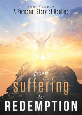From Suffering to Redemption: A Personal Story of Healing  by  Bob Wisdom