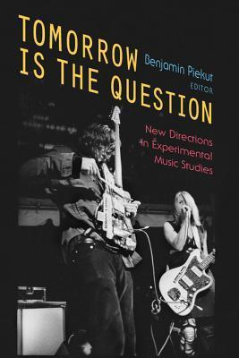 Tomorrow Is the Question: New Directions in Experimental Music Studies Benjamin Piekut