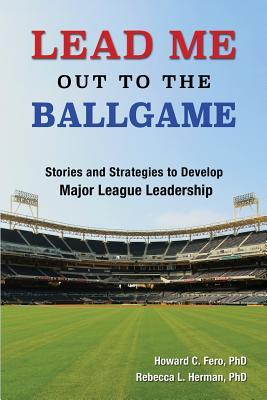 Lead Me Out to the Ballgame: Stories and Strategies to Develop Major League Leadership  by  Howard Fero