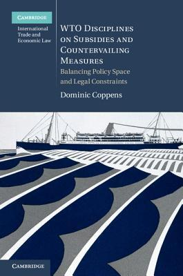 Wto Disciplines on Subsidies and Countervailing Measures: Balancing Policy Space and Legal Constraints  by  Dominic Coppens