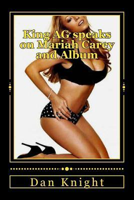 King AG Speaks on Mariah Carey and Album: The Beautiful Diva Still Will Thrill Us Today  by  Dan Knight