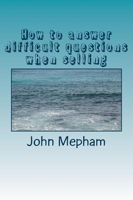 How to Answer Difficult Questions When Selling MR John Mepham