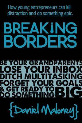 Breaking Borders: How Young Entrepreneurs Can Kill Distraction and Do Something Epic. Daniel Maloney