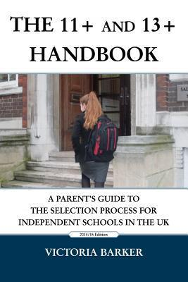 The 11+ and 13+ Handbook: A Parents Guide to the Selection Process for Independent Schools in the UK  by  Victoria Barker