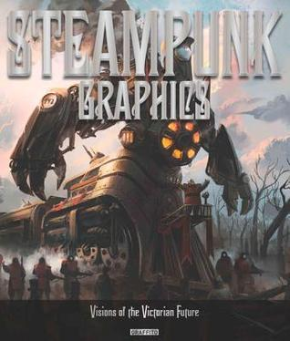 Steampunk Graphics: Visions of the Victorian Future Martin de Diego Sadaba