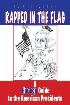 Rapped in the Flag: A Hip-Hop Guide to the American Presidents  by  David Wells