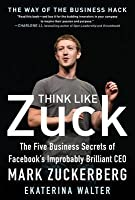 Think Like Zuck: The Five Business Secrets of Facebook's Improbably Brilliant CEO Mark Zuckerberg: The Five Business Secrets of Facebook's Improbably Brilliant CEO Mark Zuckerberg Digital Audio