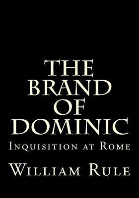 The Brand of Dominic: Or, Inquisition at Rome Supreme and Universal  by  Rev William H Rule