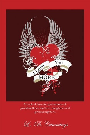 I Love You MORE: A book of love for generations of grandmothers, mothers, daughters and granddaughters L. B. Cummings