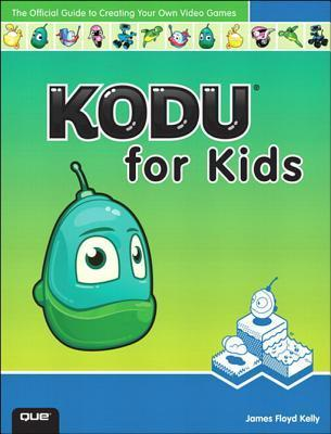 Kodu for Kids: The Official Guide to Creating Your Own Video Games James F. Kelly