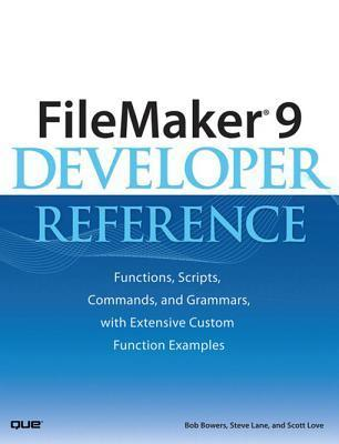 FileMaker 9 Developer Reference: Functions, Scripts, Commands, and Grammars, with Extensive Custom Function Examples  by  Bob Bowers