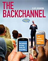 The Backchannel: How Audiences Are Using Twitter and Social Media and Changing Presentations Forever