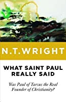 What Saint Paul Really Said: Was Paul of Tarsus the Real Founder of Christianity?