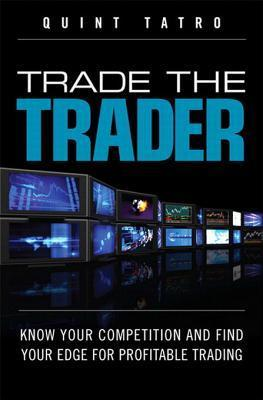 Trade the Trader, Video Enhanced Edition: Know Your Competition and Find Your Edge for Profitable Trading Quint Tatro