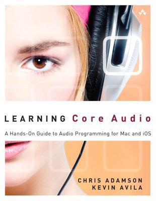 Learning Core Audio: A Hands-On Guide to Audio Programming for Mac and IOS Chris Adamson