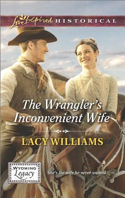 The Wranglers Inconvenient Wife (Wyoming Legacy, #3) Lacy Williams
