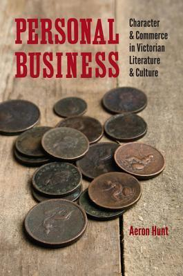 Personal Business: Character and Commerce in Victorian Literature and Culture Aeron Hunt