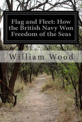 Flag and Fleet: How the British Navy Won Freedom of the Seas  by  William Charles Henry Wood