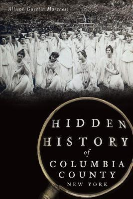 Hidden History of Columbia County, New York  by  Allison Guertin Marchese
