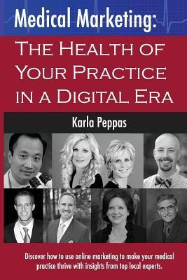 Medical Marketing: The Health of Your Practice in a Digital Era  by  Mrs Karla Peppas