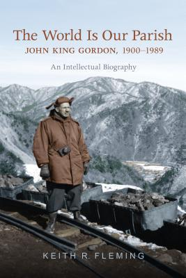 The World Is Our Parish: John King Gordon, 1900-1989: An Intellectual Biography  by  Keith Fleming