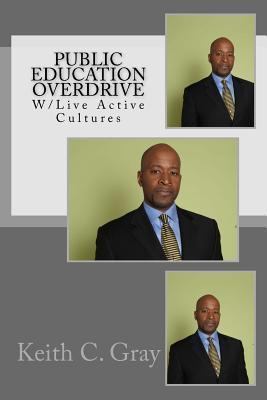 Public Education Overdrive: W/ Live Active Cultures  by  Keith C Gray