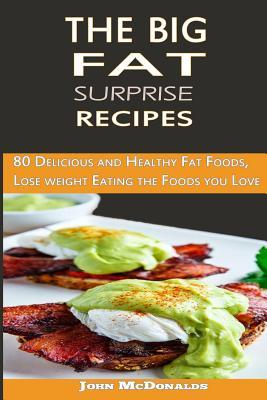 The Big Fat Surprise Recipes: 80 Delicious and Healthy Fat Foods, Lose Weight Eating the Foods You Love John McDonalds