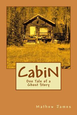 Cabin: One Tale of a Ghost Story Mathew James