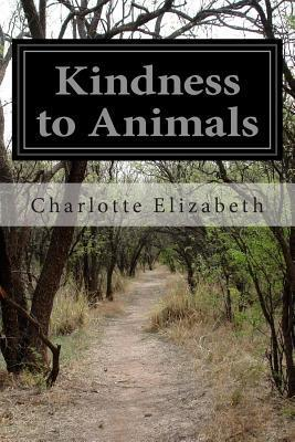 Kindness to Animals: Or, the Sin of Cruelty Exposed and Rebuked Charlotte Elizabeth