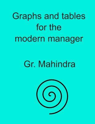 Graphs and Tables for the Modern Manager: Basic Mathematical Information for the Modern Manager in the Form of Tables and Graphs Shri Mahindra Gr