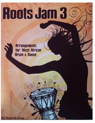 Roots Jam 3: Arrangements for West African Drum and Dance  by  Nowick Gray