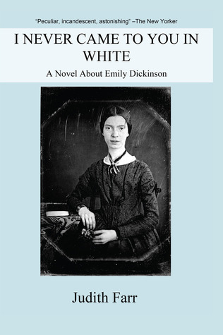 I Never Came to You in White: A Novel About Emily Dickinson Judith Farr