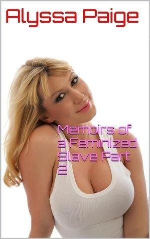 Memoirs of a Feminized Slave Part 2  by  Alyssa Paige