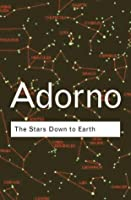 Adorno: The Stars Down to Earth and Other Essays on the Irrational in Culture