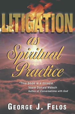 Litigation as Spiritual Practice George J. Felos