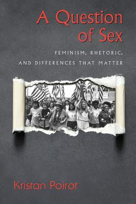 A Question of Sex: Feminism, Rhetoric, and Differences That Matter  by  Kristan Poirot