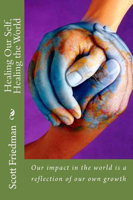 Healing Our Self, Healing the World: Our Impact in the World Is a Reflection of Our Own Growth  by  Scott Friedman
