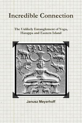Incredible Connection. the Unlikely Entaglement of Yoga, Harappa and Eastern Island Janusz Meyerhoff