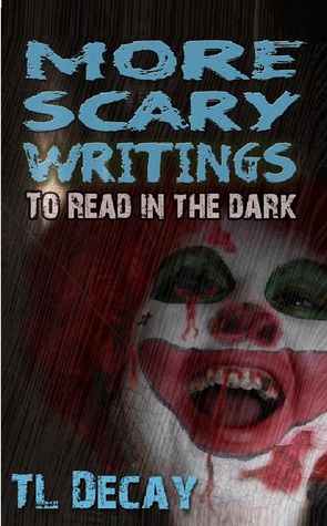 More Scary Writings To Read in the Dark  by  T.L. Decay