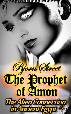 The Prophet of Amon: The Alien Connection in Ancient Egypt (Secret of the Mummy, #2)  by  Bjorn Street
