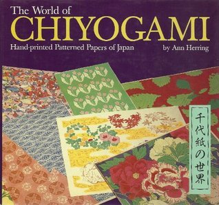 The World Of Chiyogami: Hand Printed Patterned Papers Of Japan  by  Ann Herring