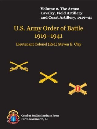 The Arms: Cavalry, Field Artillery, and Coast Artillery, 1919-41 (US Army Order of Battle 1919-1941) Lieutenant Colonel (Retired) Steven E. Clay