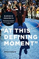 """""""At This Defining Moment"""": Barack Obama's Presidential Candidacy and the New Politics of Race"""
