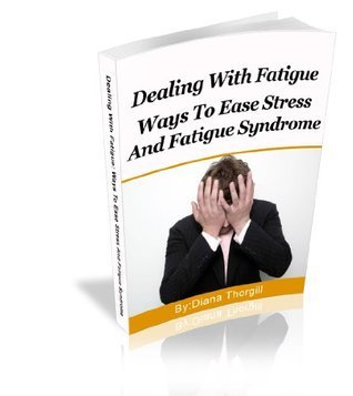 Dealing With Fatigue: Ways To Ease Stress And Fatigue Syndrome  by  Diana Thorgill