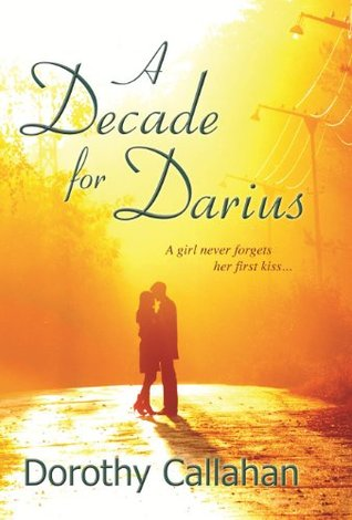 A Decade for Darius: A girl never forgets her first kiss...  by  Dorothy Callahan