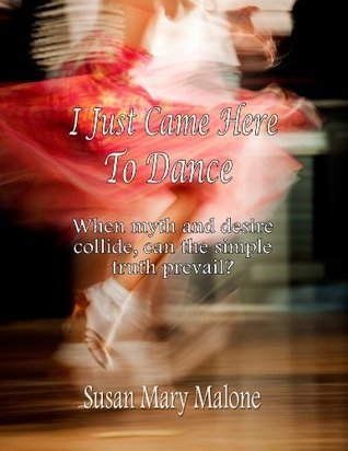 I Just Came Here To Dance. When myth and desire collide, can the simple truth prevail? Susan Mary Malone