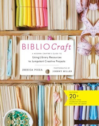 BiblioCraft: A Modern Crafters Guide to Using Library Resources to Jumpstart Creative Projects Jessica Pigza