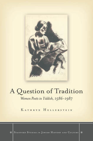 A Question of Tradition: Women Poets in Yiddish, 1586-1987  by  Kathryn Hellerstein